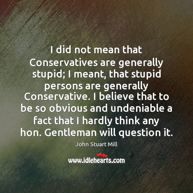 I did not mean that Conservatives are generally stupid; I meant, that John Stuart Mill Picture Quote