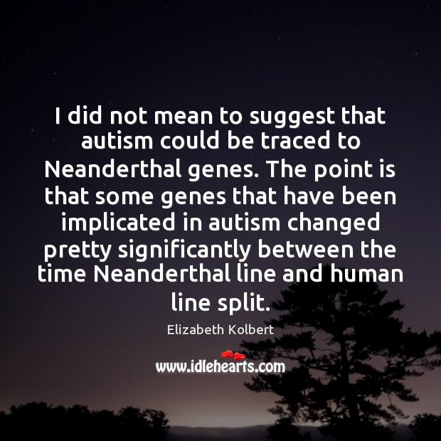 Image, I did not mean to suggest that autism could be traced to