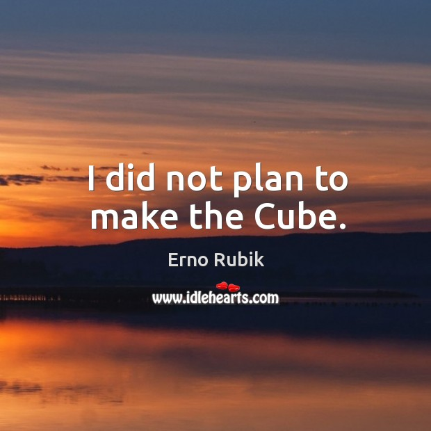 I did not plan to make the cube. Erno Rubik Picture Quote