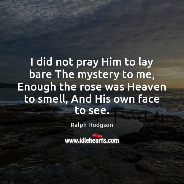 I did not pray Him to lay bare The mystery to me, Ralph Hodgson Picture Quote