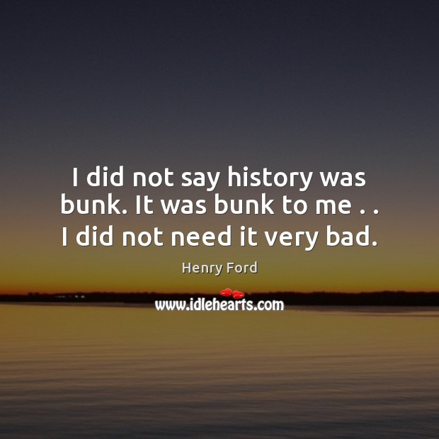 Image, I did not say history was bunk. It was bunk to me . . I did not need it very bad.