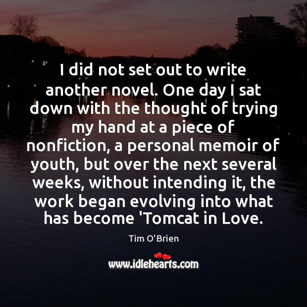 I did not set out to write another novel. One day I Tim O'Brien Picture Quote