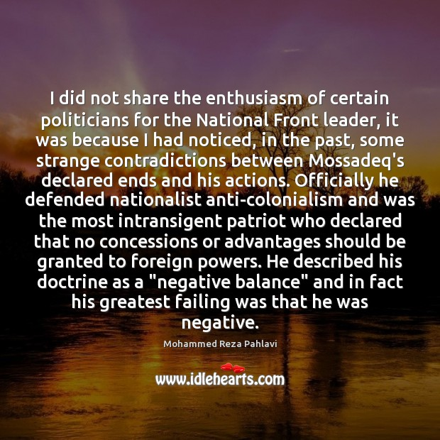 I did not share the enthusiasm of certain politicians for the National Mohammed Reza Pahlavi Picture Quote