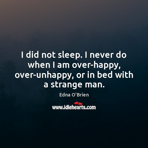 I did not sleep. I never do when I am over-happy, over-unhappy, Edna O'Brien Picture Quote