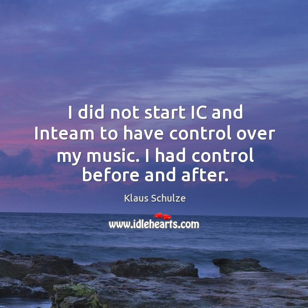 I did not start ic and inteam to have control over my music. I had control before and after. Image