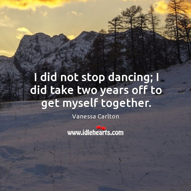 I did not stop dancing; I did take two years off to get myself together. Vanessa Carlton Picture Quote
