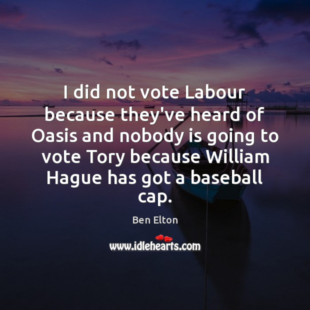 Image, I did not vote Labour because they've heard of Oasis and nobody