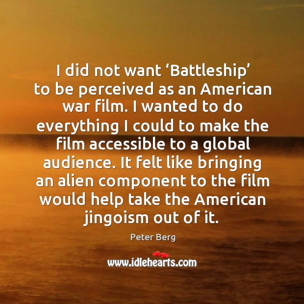 I did not want 'battleship' to be perceived as an american war film. Peter Berg Picture Quote