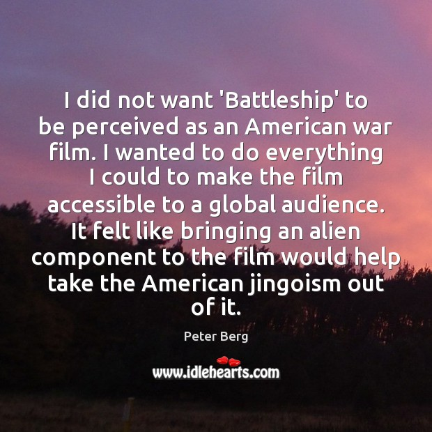 I did not want 'Battleship' to be perceived as an American war Peter Berg Picture Quote