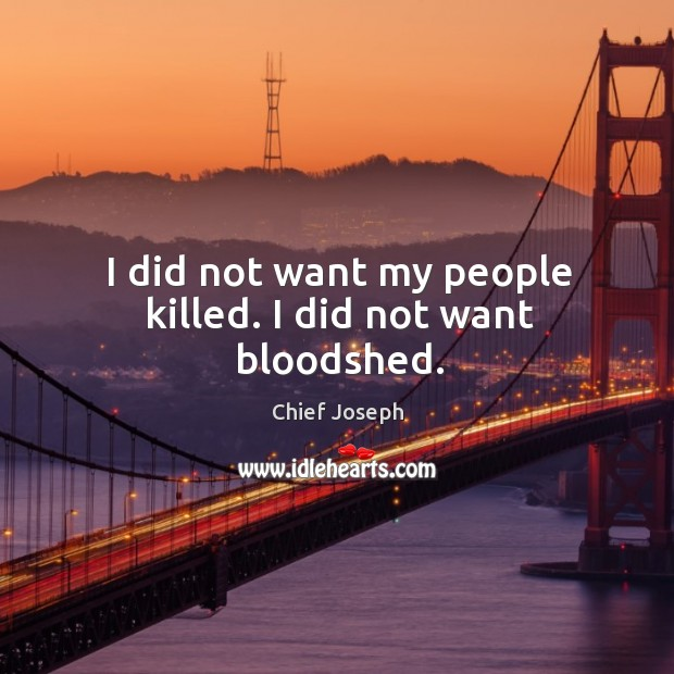 I did not want my people killed. I did not want bloodshed. Chief Joseph Picture Quote