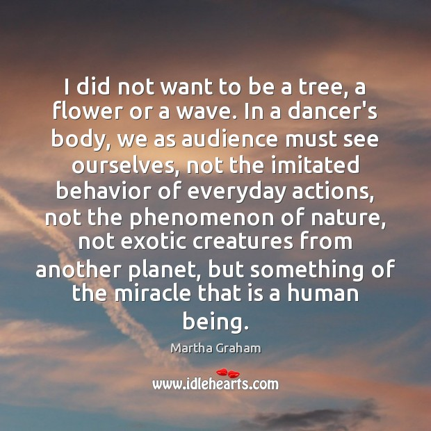I did not want to be a tree, a flower or a Martha Graham Picture Quote
