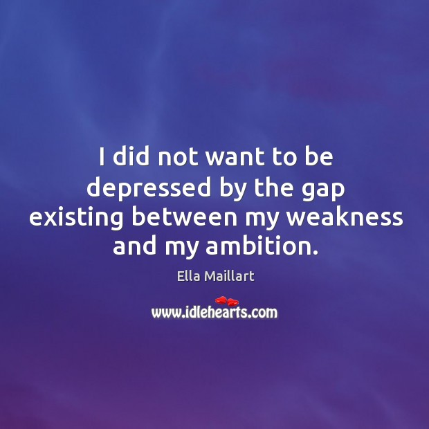 Image, I did not want to be depressed by the gap existing between my weakness and my ambition.