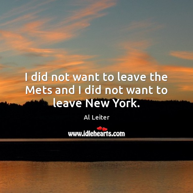Image, I did not want to leave the Mets and I did not want to leave New York.