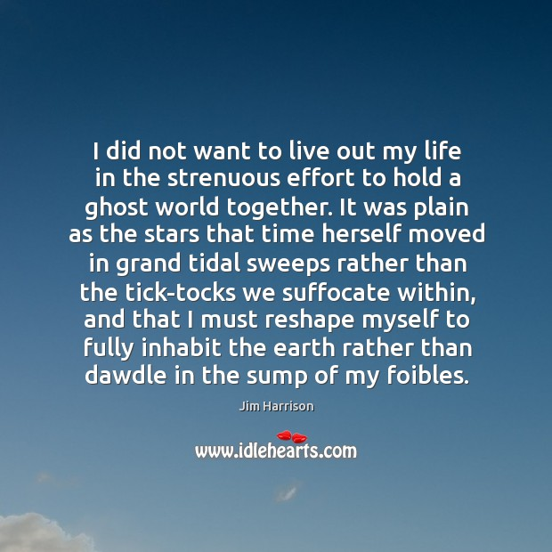 I did not want to live out my life in the strenuous Jim Harrison Picture Quote