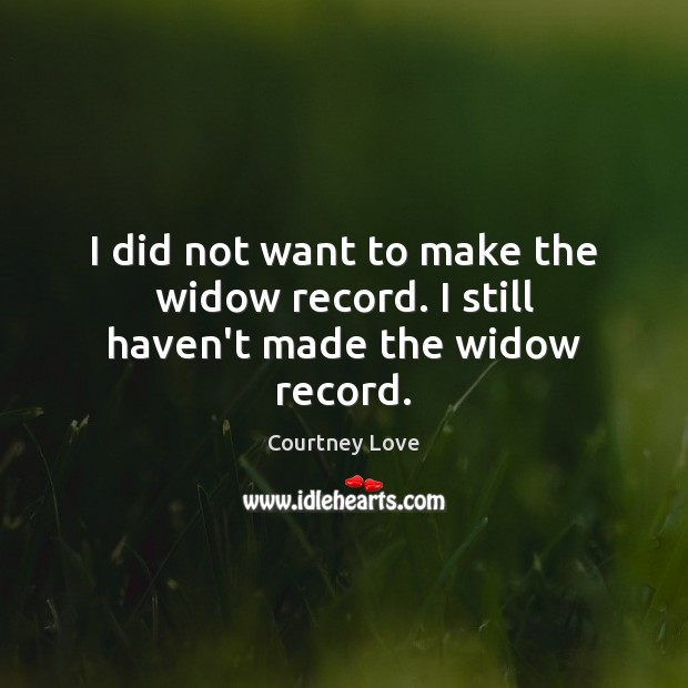 I did not want to make the widow record. I still haven't made the widow record. Courtney Love Picture Quote