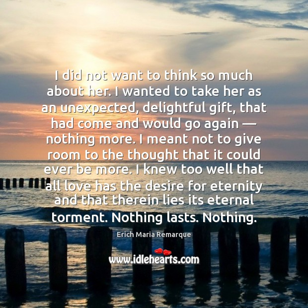 I did not want to think so much about her. I wanted Erich Maria Remarque Picture Quote