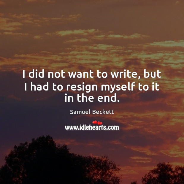 I did not want to write, but I had to resign myself to it in the end. Samuel Beckett Picture Quote