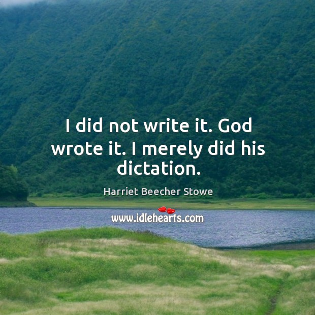 I did not write it. God wrote it. I merely did his dictation. Image
