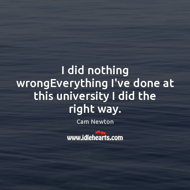 I did nothing wrongEverything I've done at this university I did the right way. Cam Newton Picture Quote