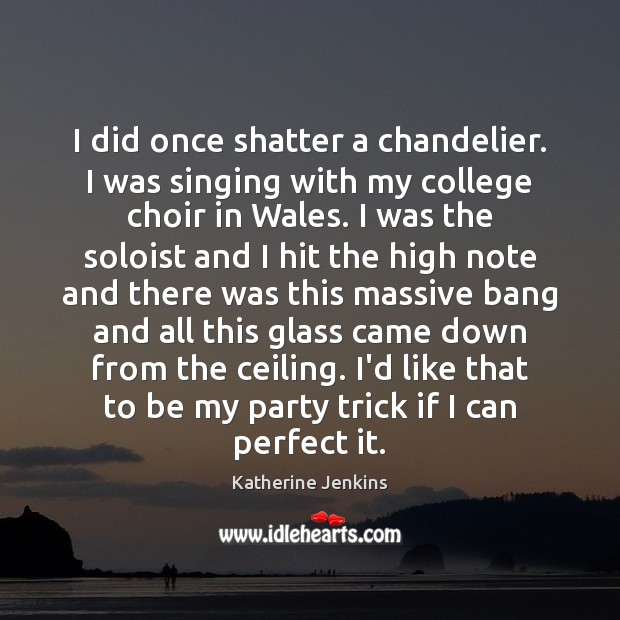 Image, I did once shatter a chandelier. I was singing with my college