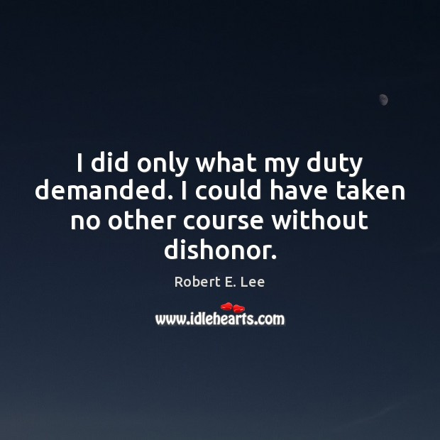 I did only what my duty demanded. I could have taken no other course without dishonor. Image