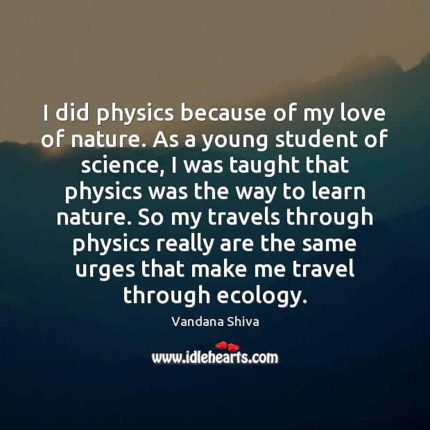 I did physics because of my love of nature. As a young Vandana Shiva Picture Quote