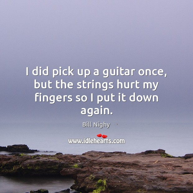 I did pick up a guitar once, but the strings hurt my fingers so I put it down again. Image
