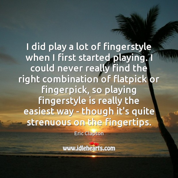 I did play a lot of fingerstyle when I first started playing. Image