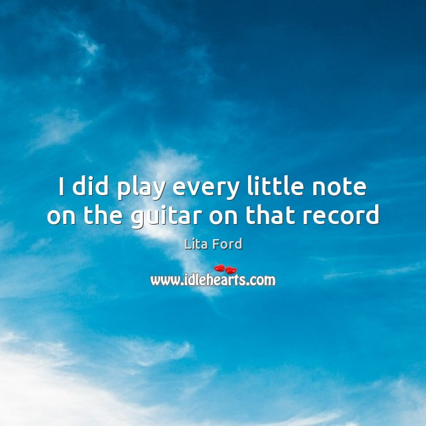 I did play every little note on the guitar on that record Lita Ford Picture Quote
