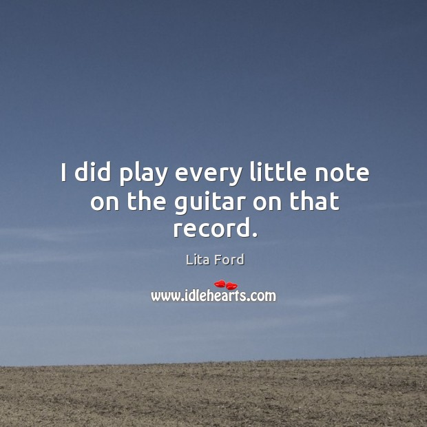 I did play every little note on the guitar on that record. Lita Ford Picture Quote