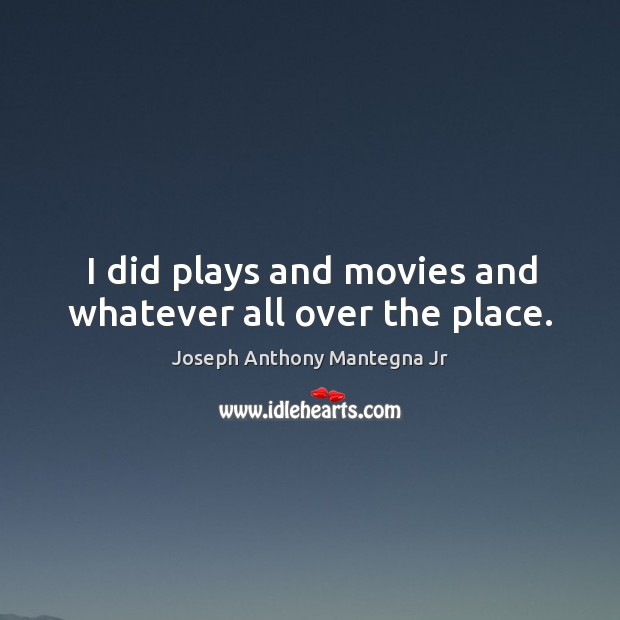 I did plays and movies and whatever all over the place. Image