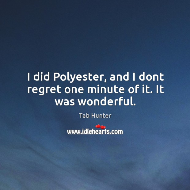 I did Polyester, and I dont regret one minute of it. It was wonderful. Image