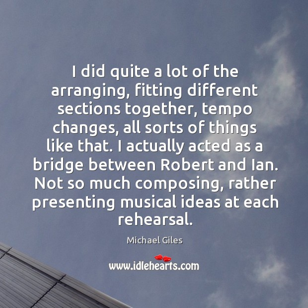 I did quite a lot of the arranging, fitting different sections together, tempo changes Image