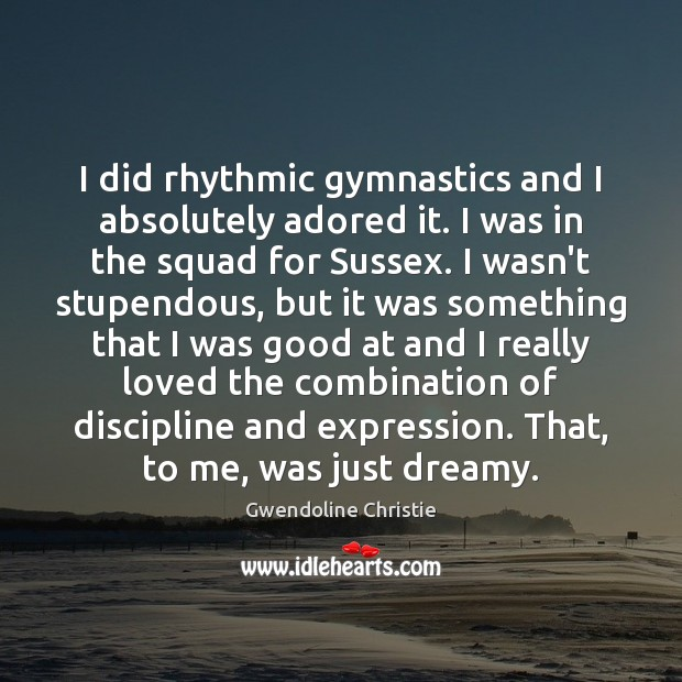 Image, I did rhythmic gymnastics and I absolutely adored it. I was in