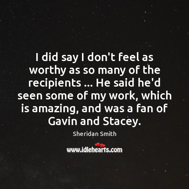 Sheridan Smith Picture Quote image saying: I did say I don't feel as worthy as so many of