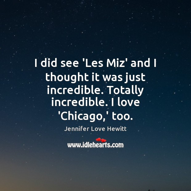 I did see 'Les Miz' and I thought it was just incredible. Jennifer Love Hewitt Picture Quote
