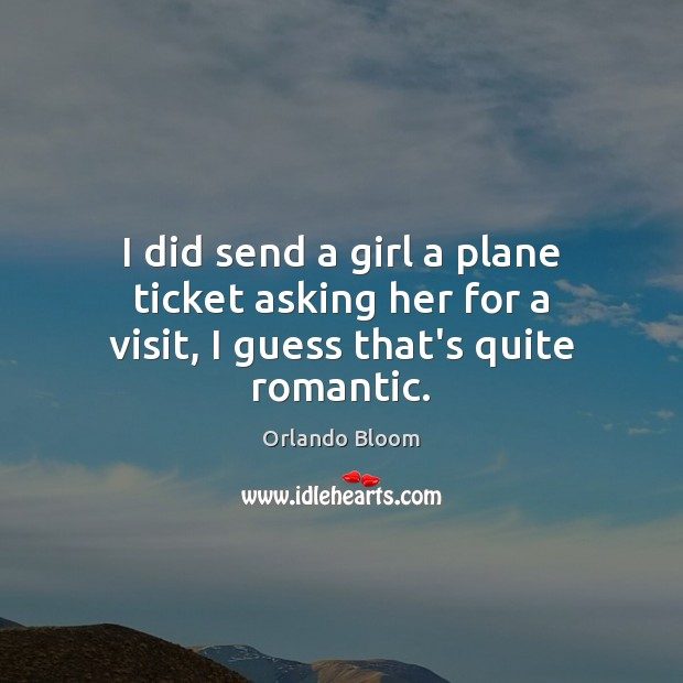 Image, I did send a girl a plane ticket asking her for a visit, I guess that's quite romantic.