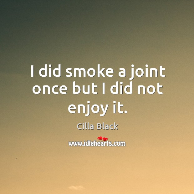 I did smoke a joint once but I did not enjoy it. Cilla Black Picture Quote