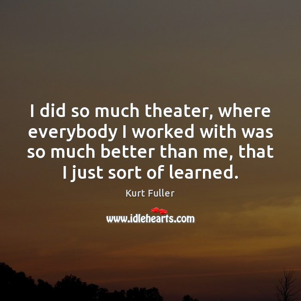 I did so much theater, where everybody I worked with was so Kurt Fuller Picture Quote