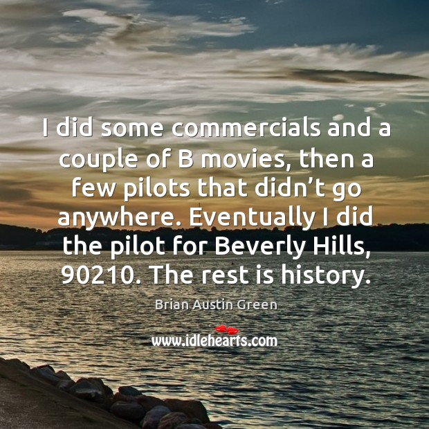 I did some commercials and a couple of b movies, then a few pilots that didn't go anywhere. Brian Austin Green Picture Quote