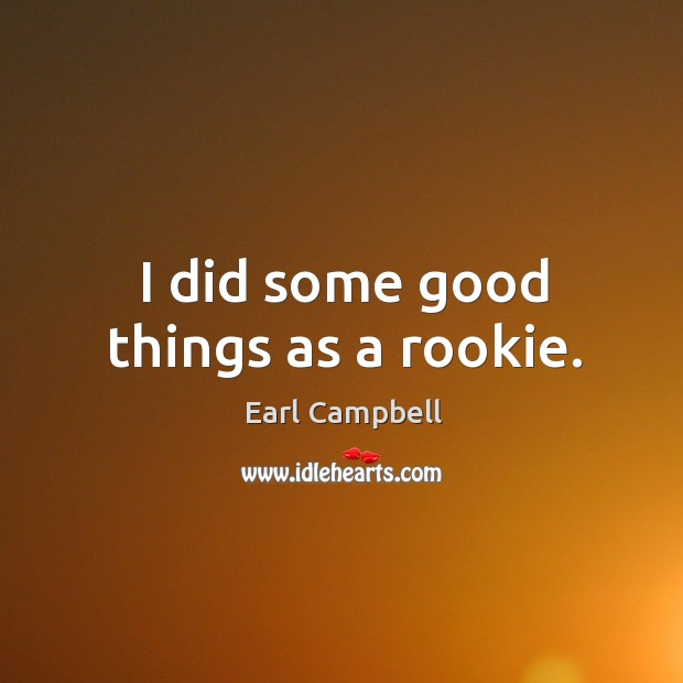 I did some good things as a rookie. Earl Campbell Picture Quote
