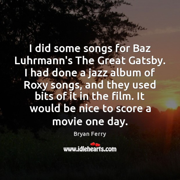 Image, I did some songs for Baz Luhrmann's The Great Gatsby. I had