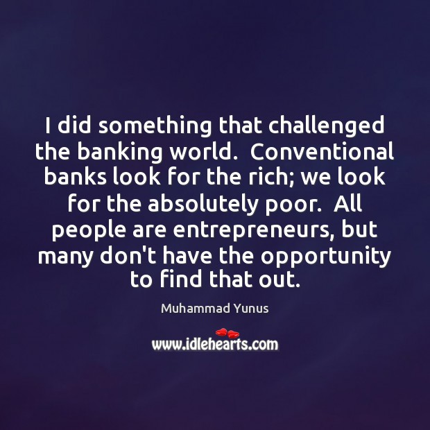 I did something that challenged the banking world.  Conventional banks look for Muhammad Yunus Picture Quote