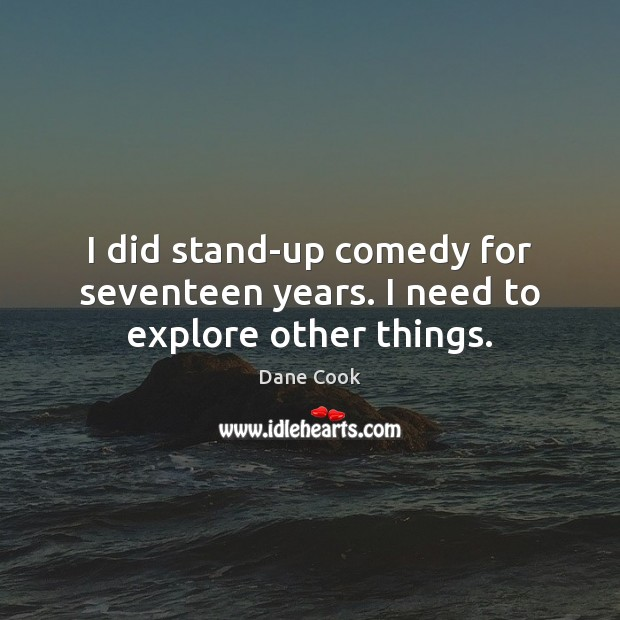 I did stand-up comedy for seventeen years. I need to explore other things. Image