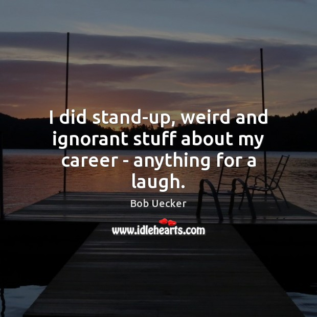 I did stand-up, weird and ignorant stuff about my career – anything for a laugh. Bob Uecker Picture Quote