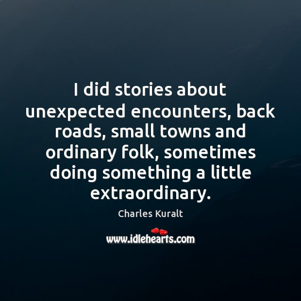 I did stories about unexpected encounters, back roads, small towns and ordinary Charles Kuralt Picture Quote