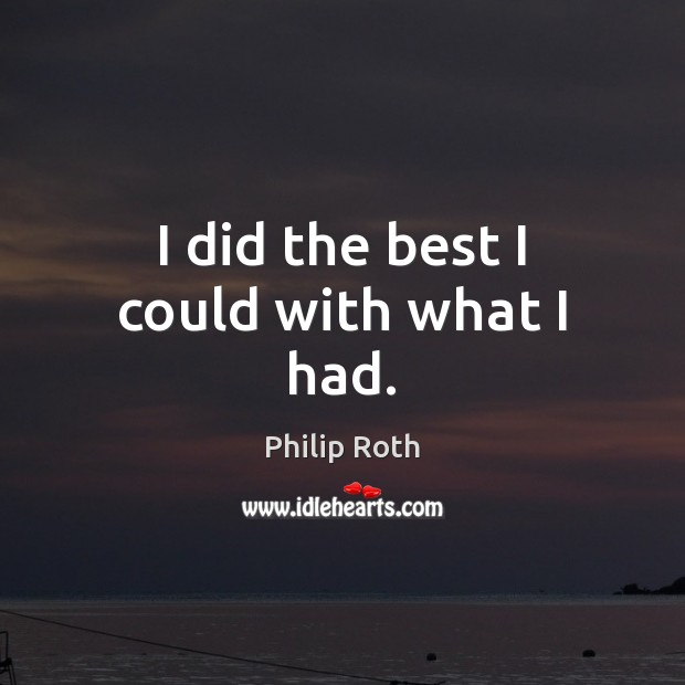 I did the best I could with what I had. Philip Roth Picture Quote