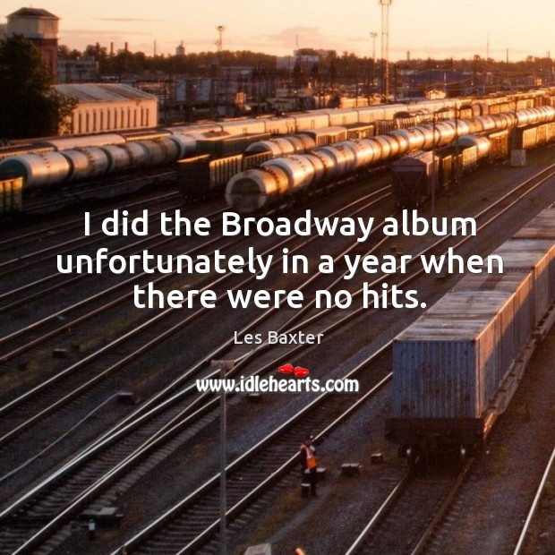 I did the broadway album unfortunately in a year when there were no hits. Image
