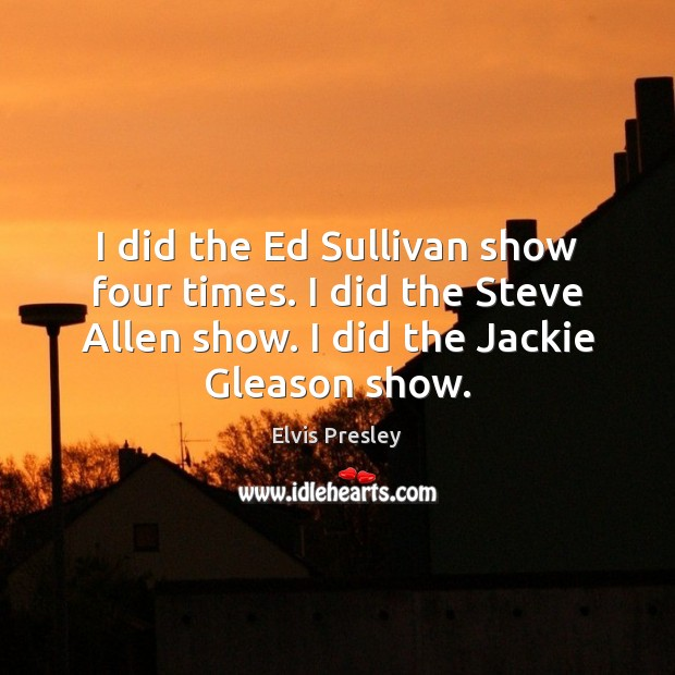 I did the Ed Sullivan show four times. I did the Steve Elvis Presley Picture Quote