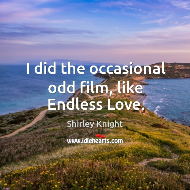 I did the occasional odd film, like endless love. Image